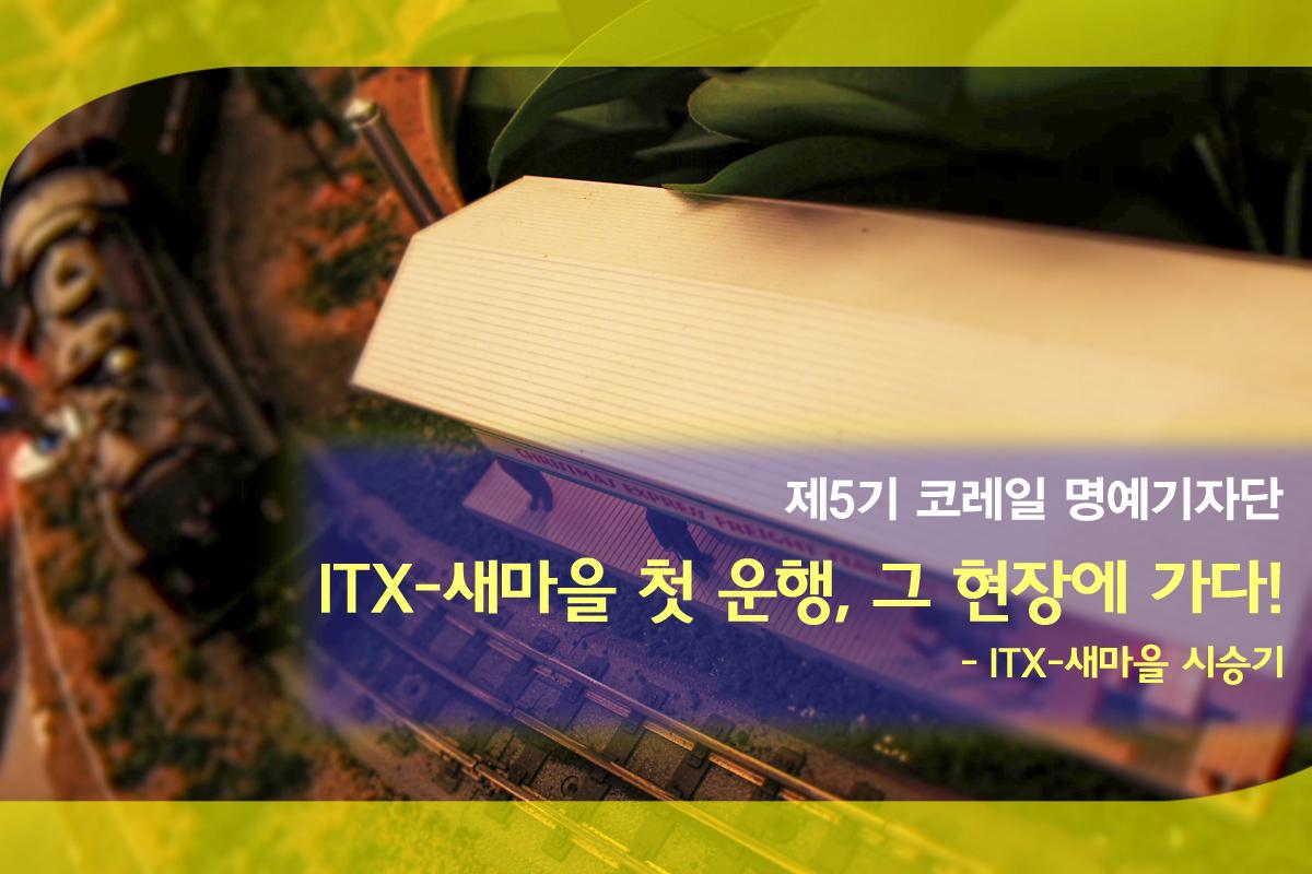 [제5기 코레일 명예기자단] 5월 - ITX-새마을 ..